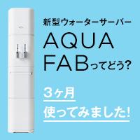 新型ウォーターサーバー AQUAFABってどう? 3ヶ月使ってみました!