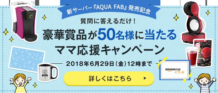 新サーバー『AQUA FAB』発売記念 質問に答えるだけ!豪華賞品が50名様に当たるママ応援キャンペーン 2018年6月29日(金)12時まで 詳しくはこちら